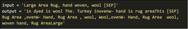 input = 'Large Area Rug, hand woven, wool [SEP]' output = 'in dyed is wool The. Turkey inovenw- hand is rug areaThis [SEP]  Rug Area ,ovenW- Hand, Rug Area , wool, Wool,ovenW- Hand, Rug Area  wool, woven hand, Rug AreaLarge'
